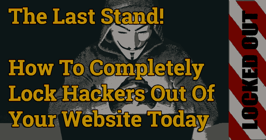 The Last Stand! How To Lock Hackers Out Of Your Website Today